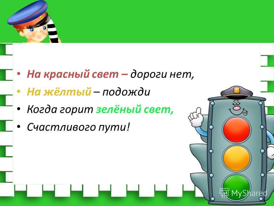 На красный свет – дороги нет, На жёлтый – подожди Когда горит зелёный свет, Счастливого пути!