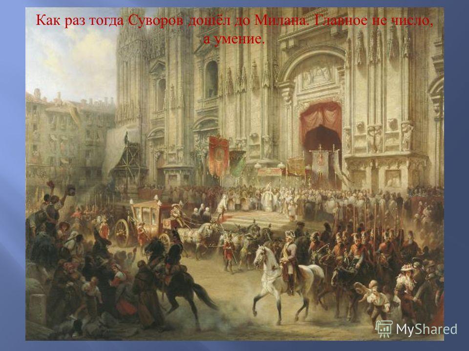 Как раз тогда Суворов дошёл до Милана. Главное не число, а умение.