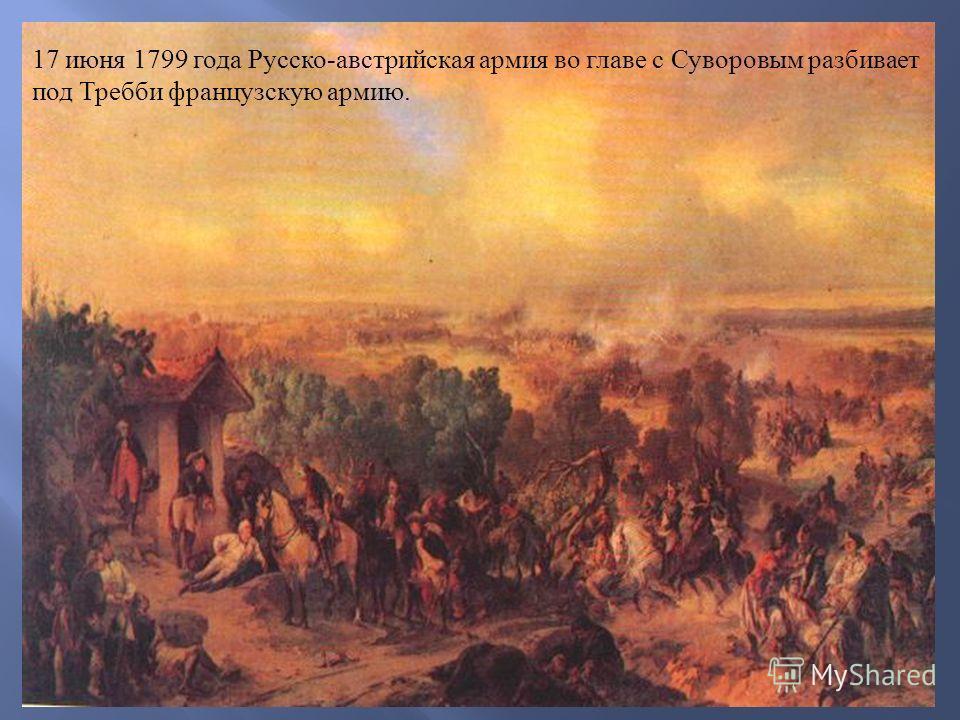 17 июня 1799 года Русско - австрийская армия во главе с Суворовым разбивает под Требби французскую армию.