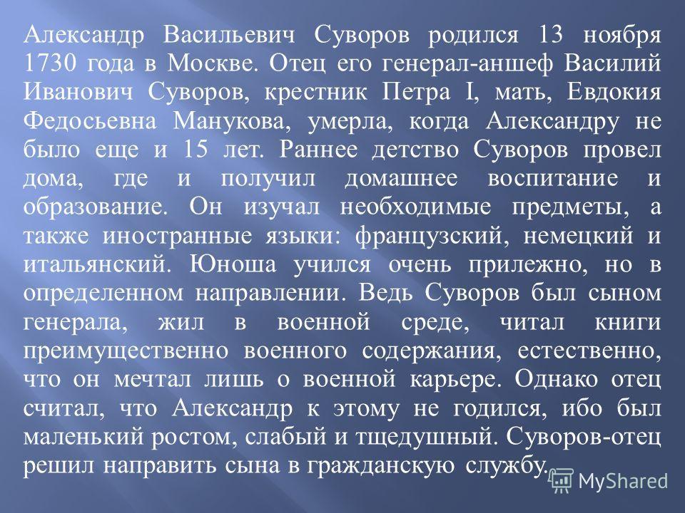 Александр Васильевич Суворов родился 13 ноября 1730 года в Москве. Отец его генерал - аншеф Василий Иванович Суворов, крестник Петра I, мать, Евдокия Федосьевна Манукова, умерла, когда Александру не было еще и 15 лет. Раннее детство Суворов провел до