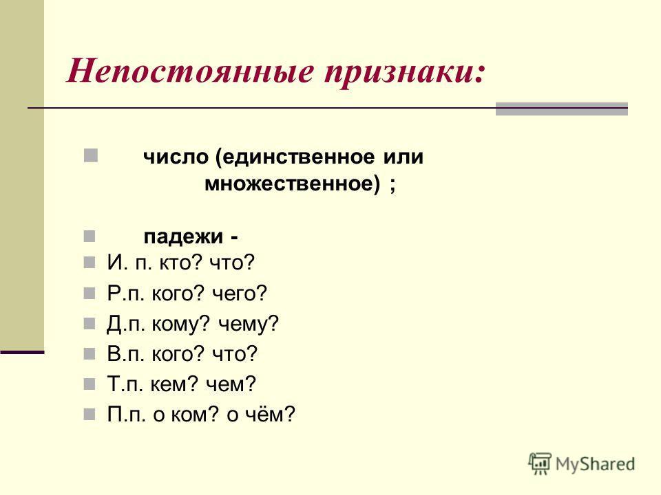 Непостоянные признаки: число (единственное или множественное) ; падежи - И. п. кто? что? Р.п. кого? чего? Д.п. кому? чему? В.п. кого? что? Т.п. кем? чем? П.п. о ком? о чём?