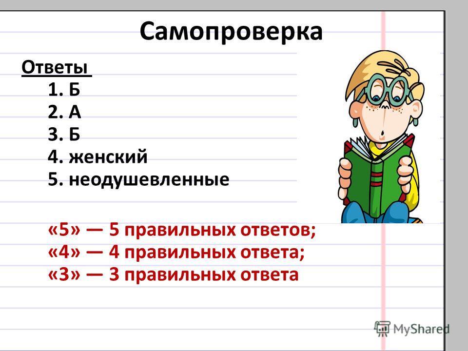 Самопроверка Ответы 1. Б 2. А 3. Б 4. женский 5. неодушевленные «5» 5 правильных ответов; «4» 4 правильных ответа; «3» 3 правильных ответа