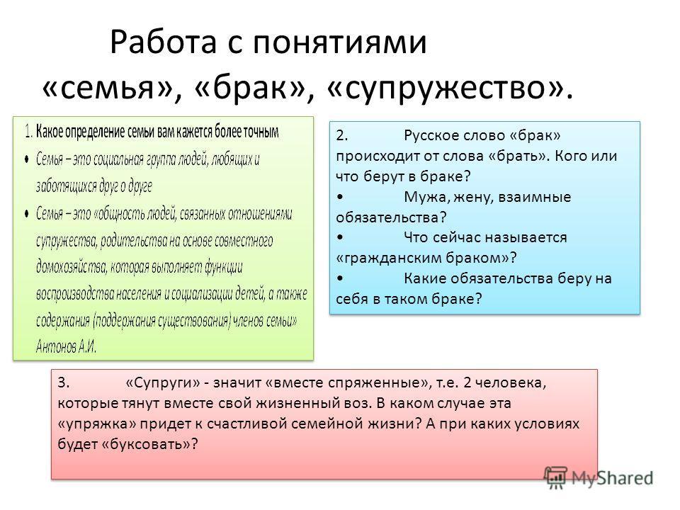 Работа с понятиями «семья», «брак», «супружество». 2.Русское слово «брак» происходит от слова «брать». Кого или что берут в браке? Мужа, жену, взаимные обязательства? Что сейчас называется «гражданским браком»? Какие обязательства беру на себя в тако