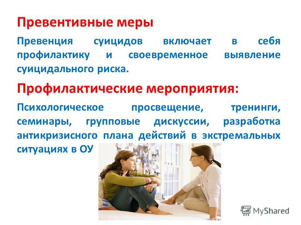 Превентивные меры Превенция суицидов включает в себя профилактику и своевременное выявление суицидального риска. Профилактические мероприятия: Психологическое просвещение, тренинги, семинары, групповые дискуссии, разработка антикризисного плана дейст