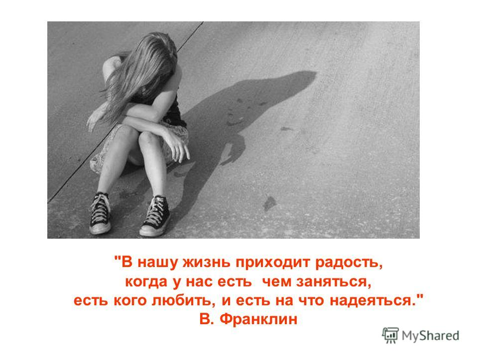 В нашу жизнь приходит радость, когда у нас есть чем заняться, есть кого любить, и есть на что надеяться. В. Франклин