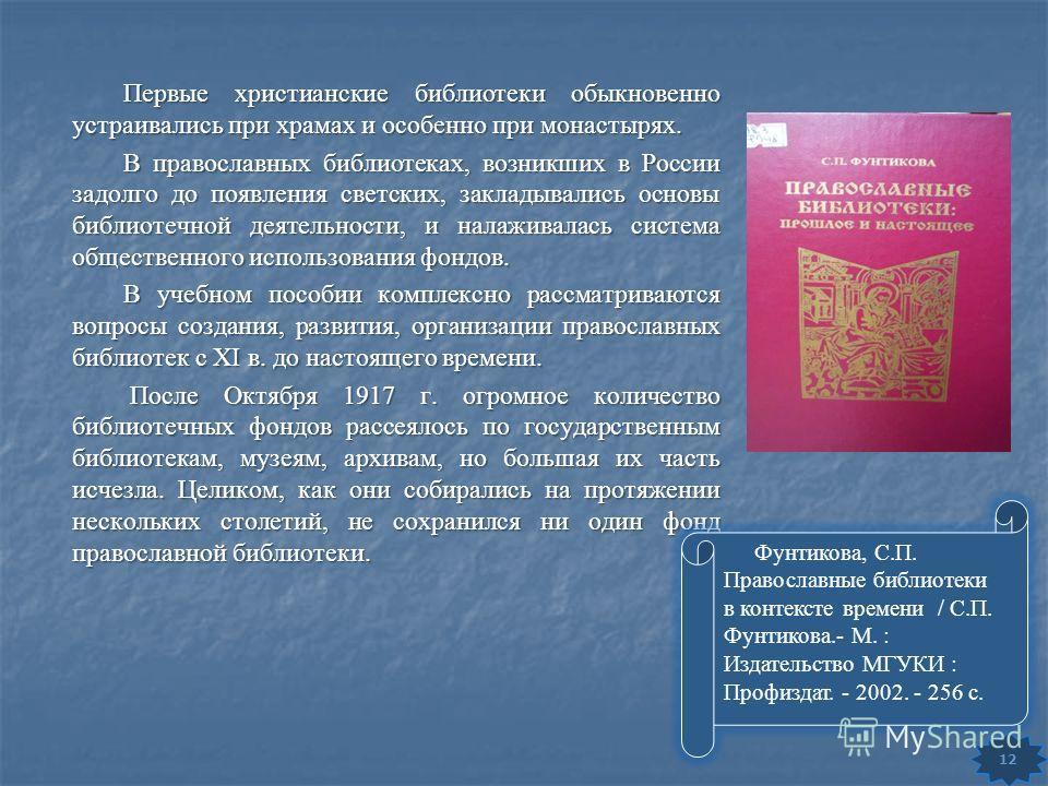 Первые христианские библиотеки обыкновенно устраивались при храмах и особенно при монастырях. В православных библиотеках, возникших в России задолго до появления светских, закладывались основы библиотечной деятельности, и налаживалась система обществ