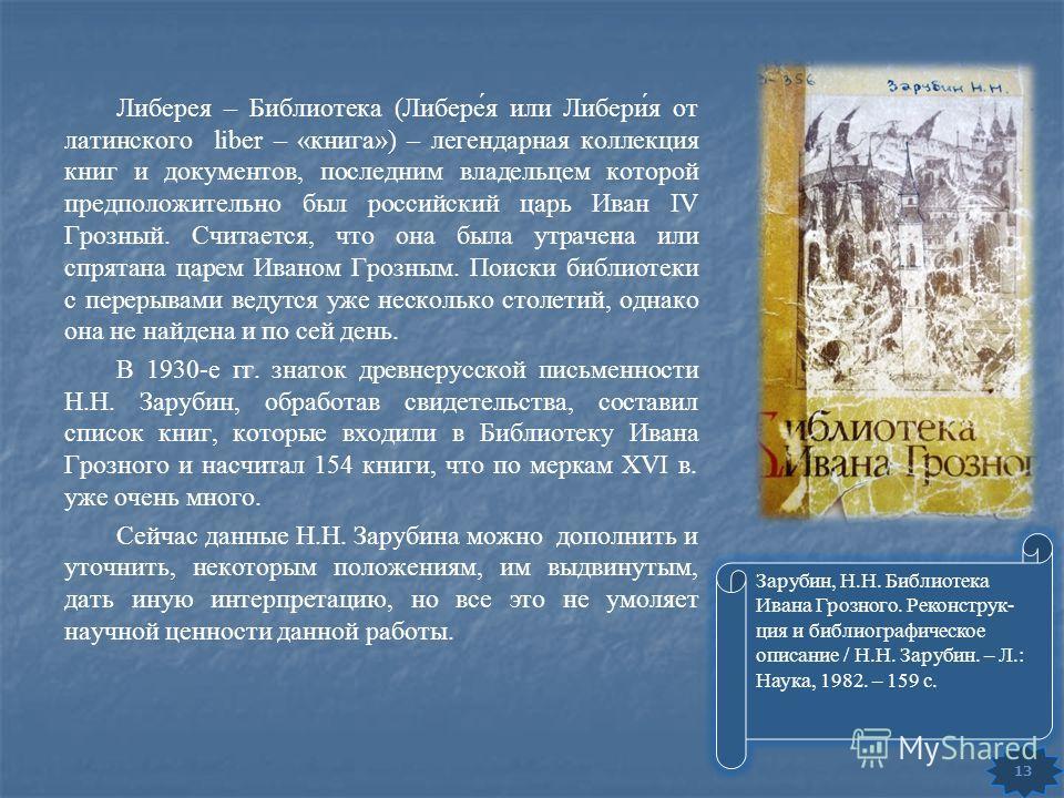 Либерея – Библиотека (Либере́я или Либери́я от латинского liber – «книга») – легендарная коллекция книг и документов, последним владельцем которой предположительно был российский царь Иван IV Грозный. Считается, что она была утрачена или спрятана цар