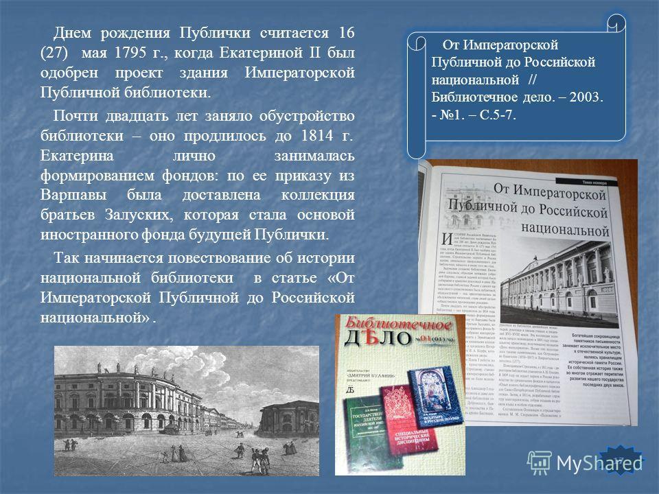 Днем рождения Публички считается 16 (27) мая 1795 г., когда Екатериной II был одобрен проект здания Императорской Публичной библиотеки. Почти двадцать лет заняло обустройство библиотеки – оно продлилось до 1814 г. Екатерина лично занималась формирова