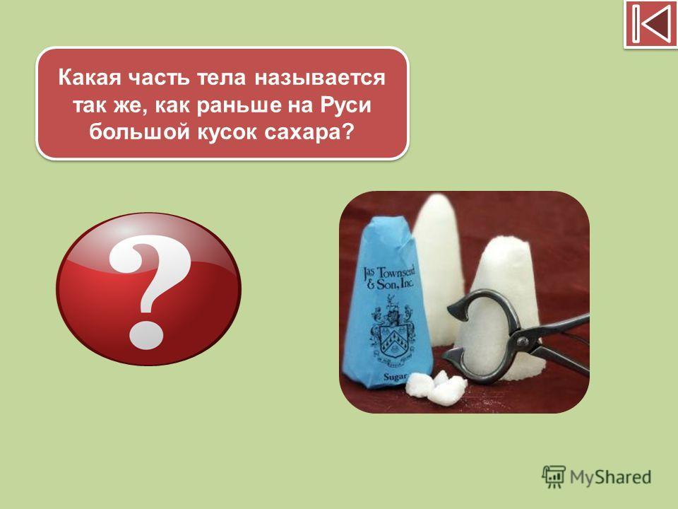 Какая часть тела называется так же, как раньше на Руси большой кусок сахара? Голова