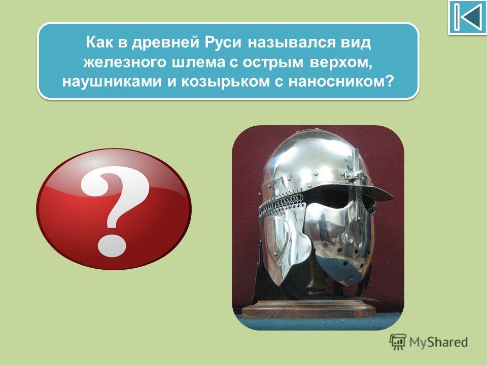 Как в древней Руси назывался вид железного шлема с острым верхом, наушниками и козырьком с наносником? Ерихонка