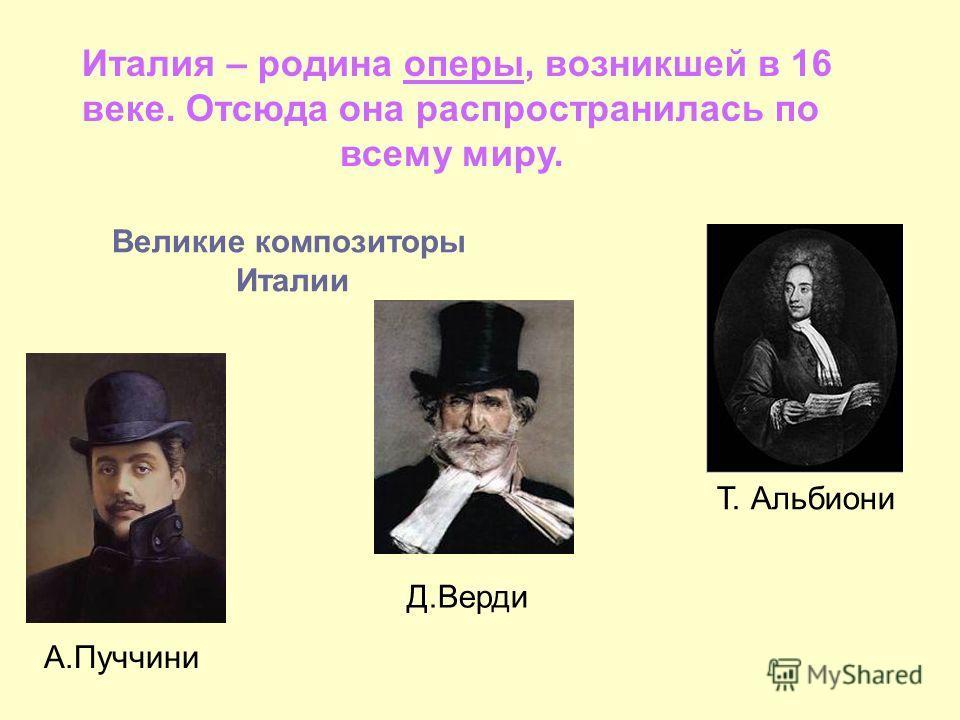 Италия – родина оперы, возникшей в 16 веке. Отсюда она распространилась по всему миру. Великие композиторы Италии Т. Альбиони Д.Верди А.Пуччини