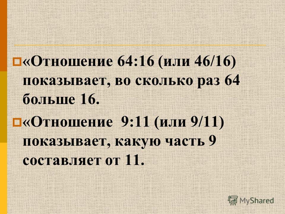 «Отношение 64:16 (или 46/16) показывает, во сколько раз 64 больше 16. «Отношение 9:11 (или 9/11) показывает, какую часть 9 составляет от 11.