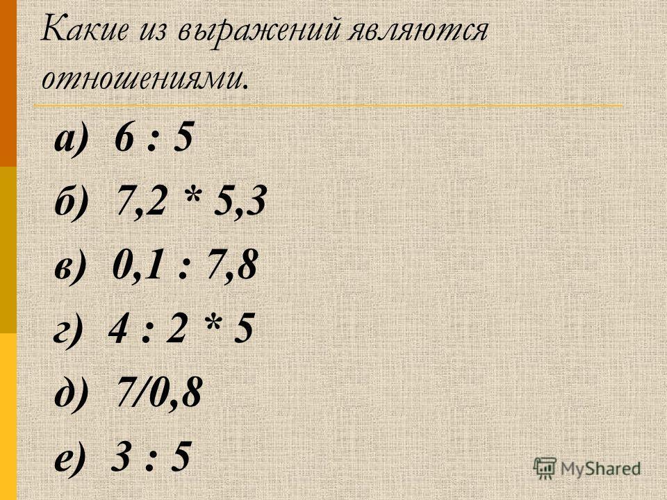Какие из выражений являются отношениями. а) 6 : 5 б) 7,2 * 5,3 в) 0,1 : 7,8 г) 4 : 2 * 5 д) 7/0,8 е) 3 : 5
