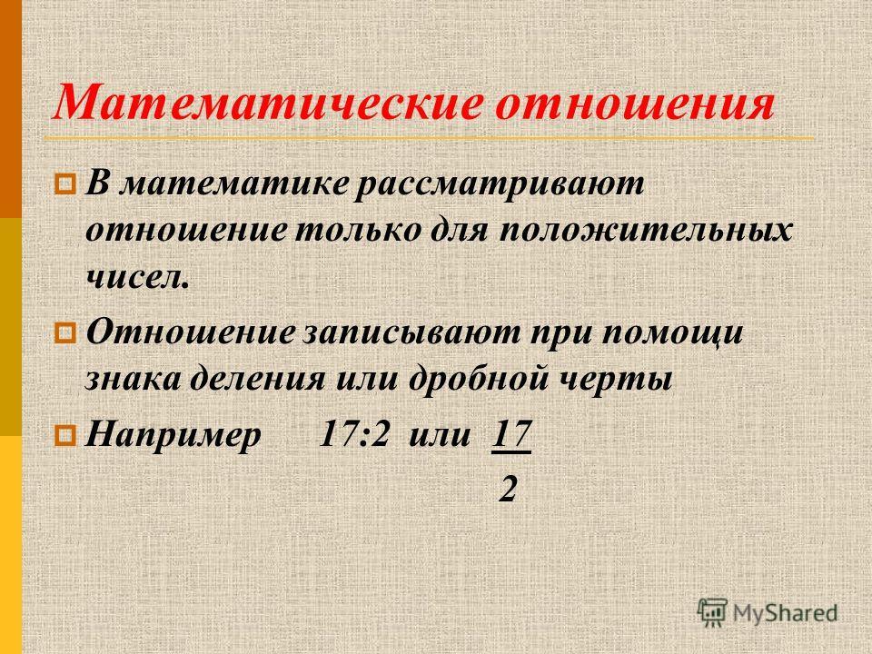 Математические отношения В математике рассматривают отношение только для положительных чисел. Отношение записывают при помощи знака деления или дробной черты Например 17:2 или 17 2