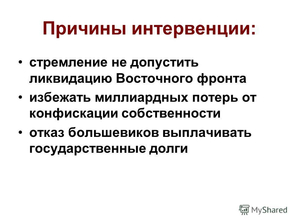 Причины интервенции: стремление не допустить ликвидацию Восточного фронта избежать миллиардных потерь от конфискации собственности отказ большевиков выплачивать государственные долги