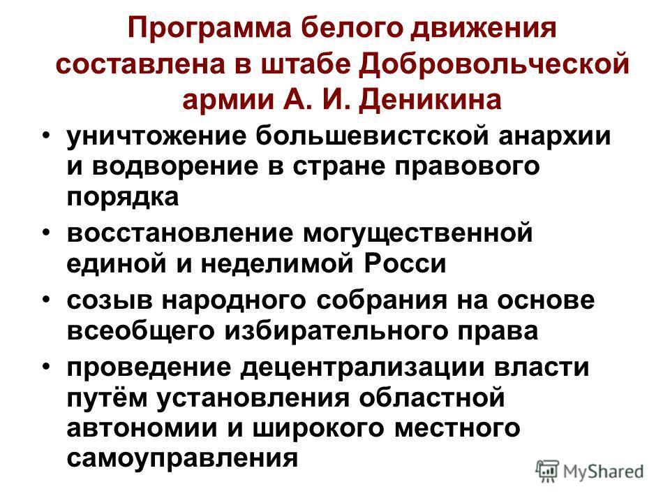 Программа белого движения составлена в штабе Добровольческой армии А. И. Деникина уничтожение большевистской анархии и водворение в стране правового порядка восстановление могущественной единой и неделимой Росси созыв народного собрания на основе все
