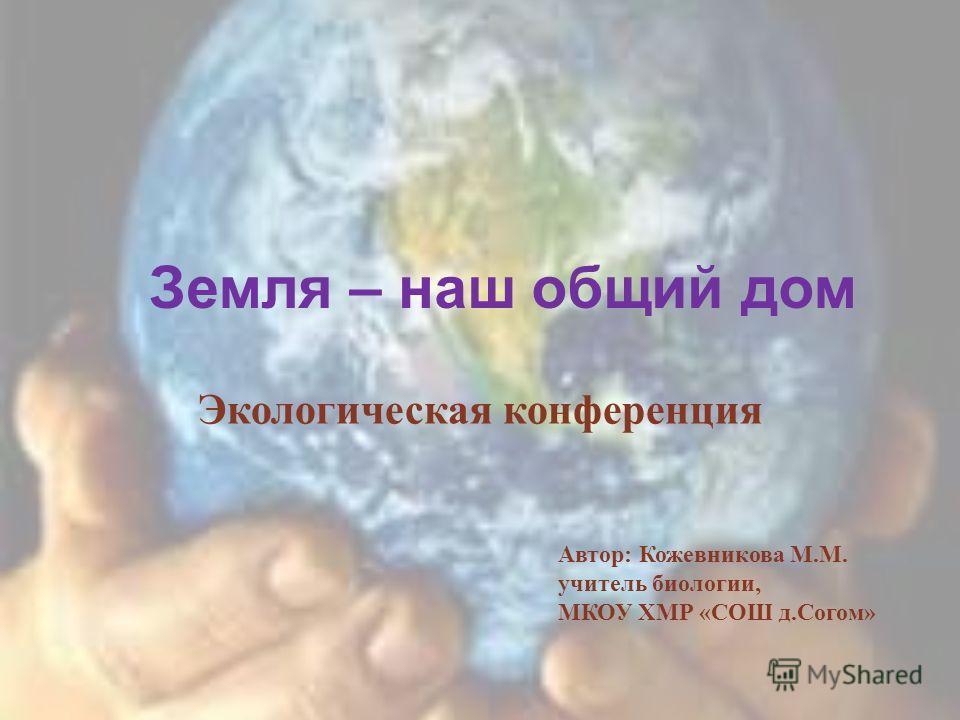 Земля – наш общий дом Экологическая конференция Автор: Кожевникова М.М. учитель биологии, МКОУ ХМР «СОШ д.Согом»