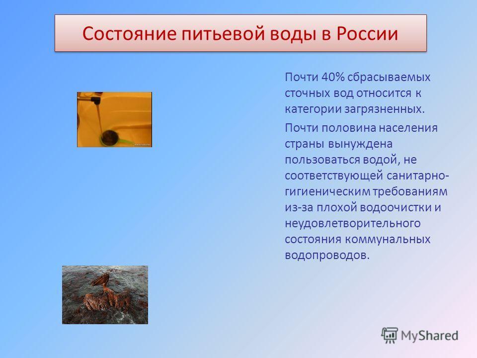 Состояние питьевой воды в России Почти 40% сбрасываемых сточных вод относится к категории загрязненных. Почти половина населения страны вынуждена пользоваться водой, не соответствующей санитарно- гигиеническим требованиям из-за плохой водоочистки и н