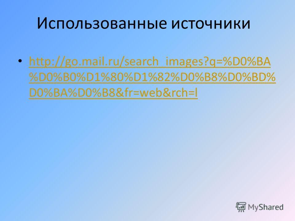 Использованные источники http://go.mail.ru/search_images?q=%D0%BA %D0%B0%D1%80%D1%82%D0%B8%D0%BD% D0%BA%D0%B8&fr=web&rch=l http://go.mail.ru/search_images?q=%D0%BA %D0%B0%D1%80%D1%82%D0%B8%D0%BD% D0%BA%D0%B8&fr=web&rch=l