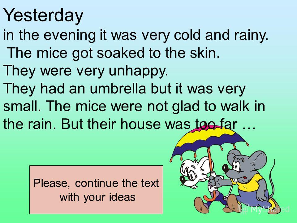 Yesterday in the evening it was very cold and rainy. The mice got soaked to the skin. They were very unhappy. They had an umbrella but it was very small. The mice were not glad to walk in the rain. But their house was too far … Please, continue the t