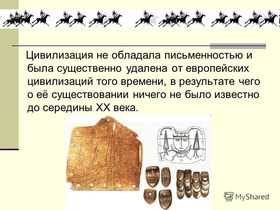 Цивилизация не обладала письменностью и была существенно удалена от европейских цивилизаций того времени, в результате чего о её существовании ничего не было известно до середины XX века.