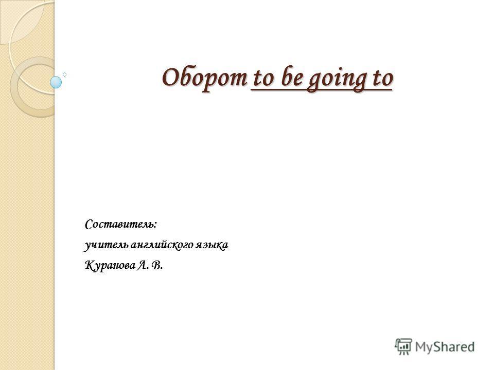 Оборот to be going to Составитель: учитель английского языка Куранова А. В.
