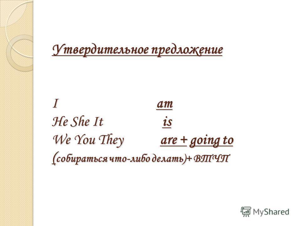 Утвердительное предложение I am He She It is We You They are + going to ( собираться что-либо делать)+ ВТЧП