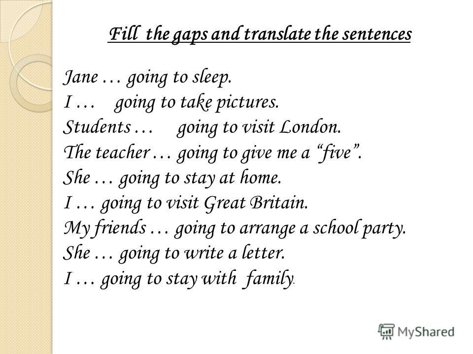 Jane … going to sleep. I … going to take pictures. Students … going to visit London. The teacher … going to give me a five. She … going to stay at home. I … going to visit Great Britain. My friends … going to arrange a school party. She … going to wr