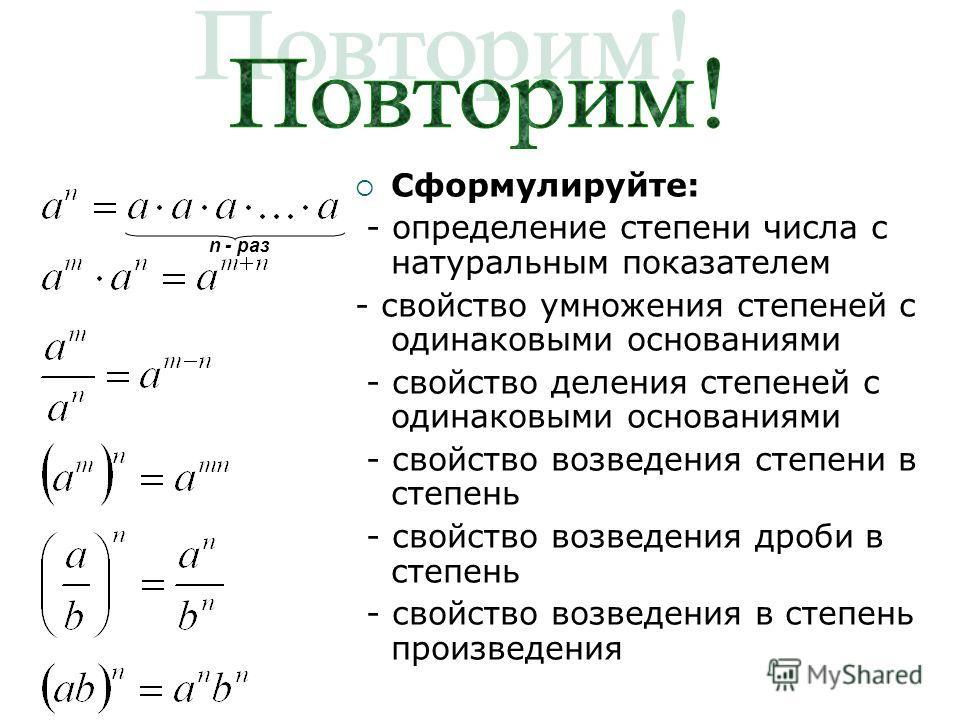 Сформулируйте: - определение степени числа с натуральным показателем - свойство умножения степеней с одинаковыми основаниями - свойство деления степеней с одинаковыми основаниями - свойство возведения степени в степень - свойство возведения дроби в с