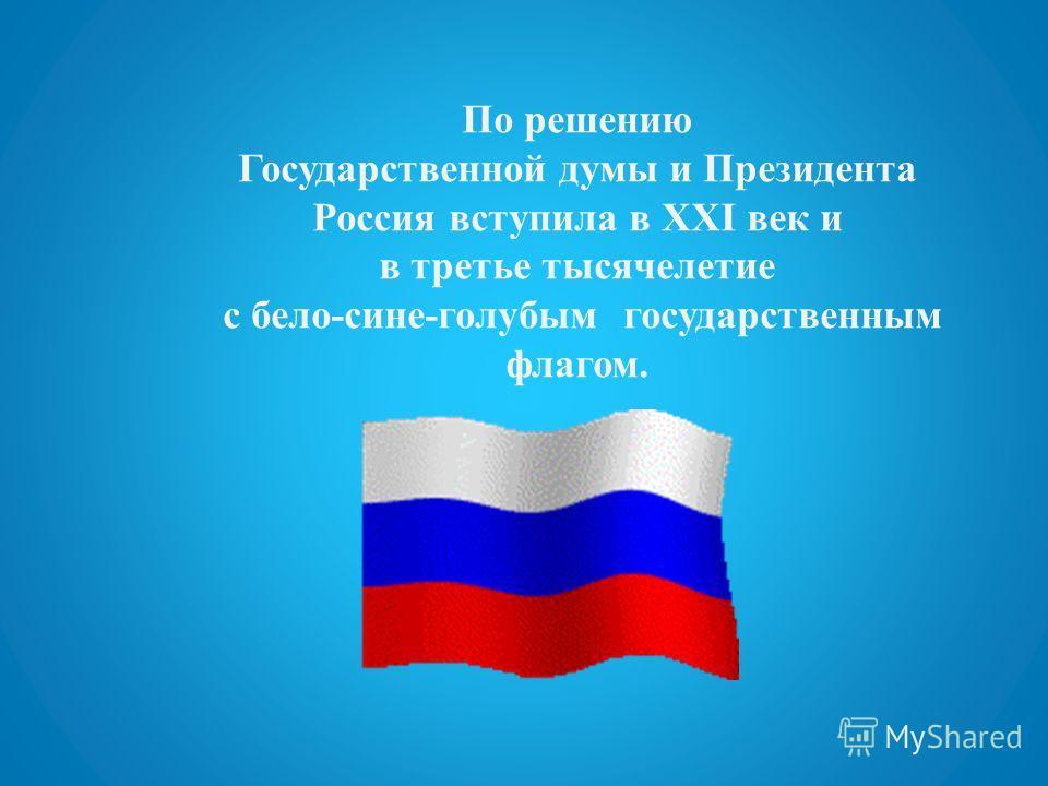 По решению Государственной думы и Президента Россия вступила в XXI век и в третье тысячелетие с бело-сине-голубым государственным флагом.