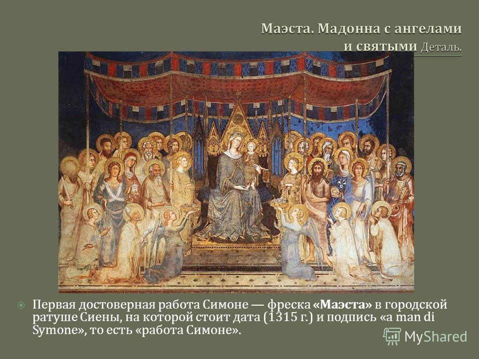Первая достоверная работа Симоне фреска « Маэста » в городской ратуше Сиены, на которой стоит дата (1315 г.) и подпись «a man di Symone», то есть « работа Симоне ».