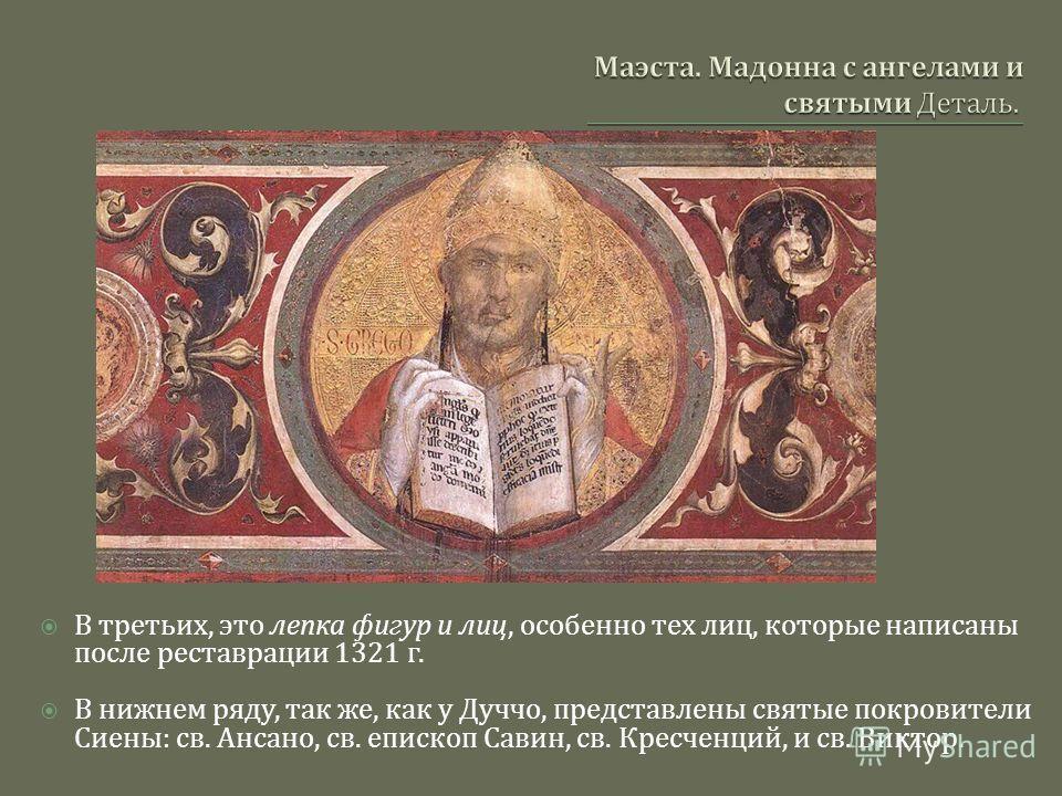 В третьих, это лепка фигур и лиц, особенно тех лиц, которые написаны после реставрации 1321 г. В нижнем ряду, так же, как у Дуччо, представлены святые покровители Сиены : св. Ансано, св. епископ Савин, св. Кресченций, и св. Виктор.