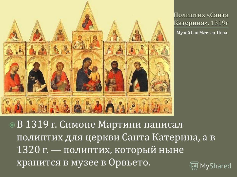 Музей Сан Маттео. Пиза. В 1319 г. Симоне Мартини написал полиптих для церкви Санта Катерина, а в 1320 г. полиптих, который ныне хранится в музее в Орвьето.