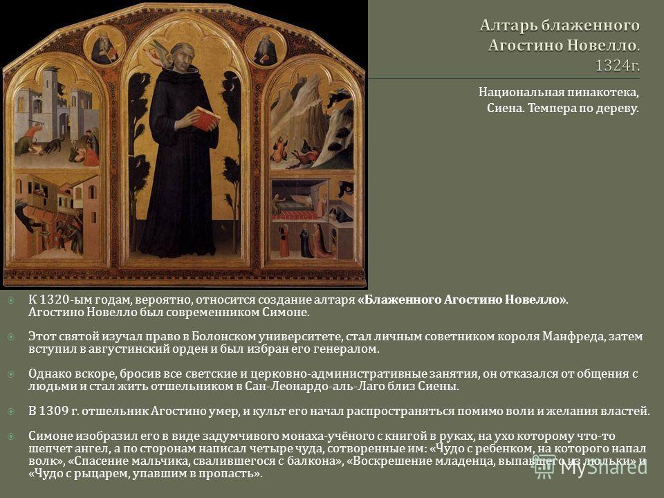 Национальная пинакотека, Сиена. Темпера по дереву. К 1320- ым годам, вероятно, относится создание алтаря « Блаженного Агостино Новелло ». Агостино Новелло был современником Симоне. Этот святой изучал право в Болонском университете, стал личным советн