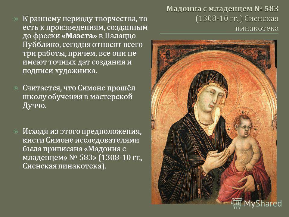 К раннему периоду творчества, то есть к произведениям, созданным до фрески « Маэста » в Палаццо Пубблико, сегодня относят всего три работы, причём, все они не имеют точных дат создания и подписи художника. Считается, что Симоне прошёл школу обучения