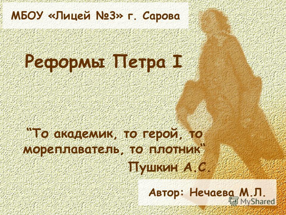 Реформы Петра I То академик, то герой, то мореплаватель, то плотник Пушкин А.С. Автор: Нечаева М.Л. МБОУ «Лицей 3» г. Сарова