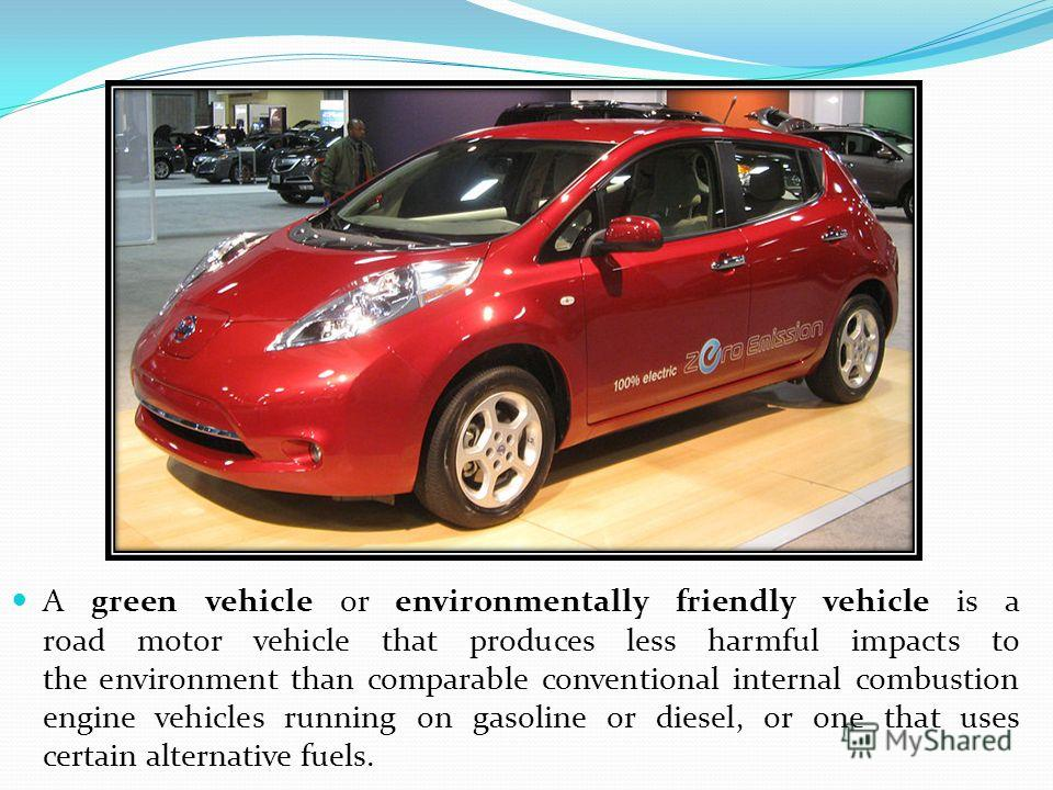 A green vehicle or environmentally friendly vehicle is a road motor vehicle that produces less harmful impacts to the environment than comparable conventional internal combustion engine vehicles running on gasoline or diesel, or one that uses certain