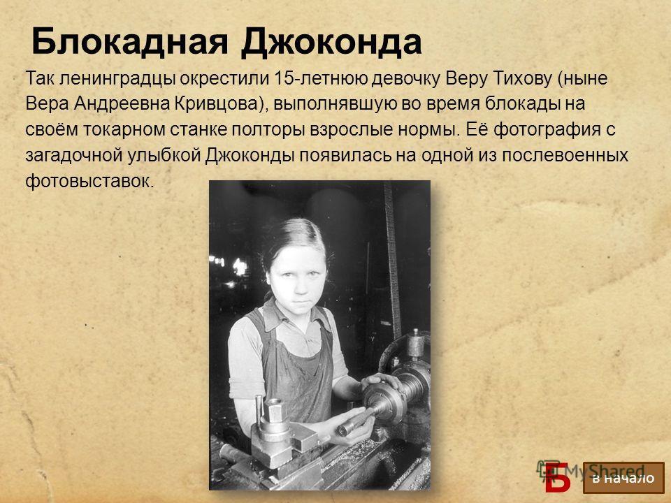 Так ленинградцы окрестили 15-летнюю девочку Веру Тихову (ныне Вера Андреевна Кривцова), выполнявшую во время блокады на своём токарном станке полторы взрослые нормы. Её фотография с загадочной улыбкой Джоконды появилась на одной из послевоенных фотов