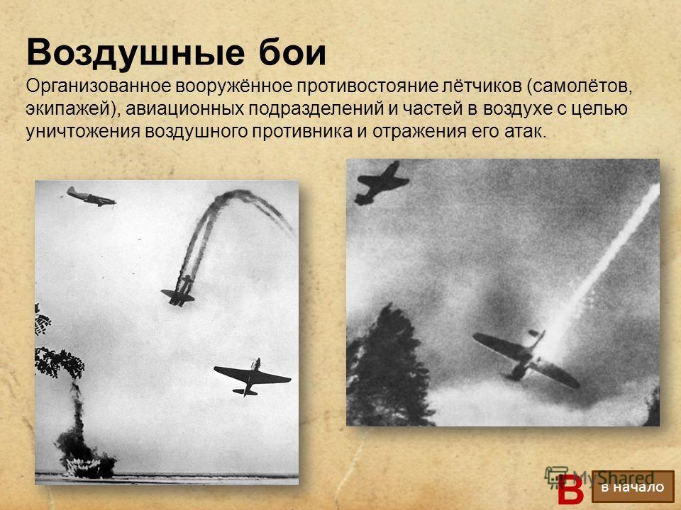 Воздушные бои Организованное вооружённое противостояние лётчиков (самолётов, экипажей), авиационных подразделений и частей в воздухе с целью уничтожения воздушного противника и отражения его атак. В в начало