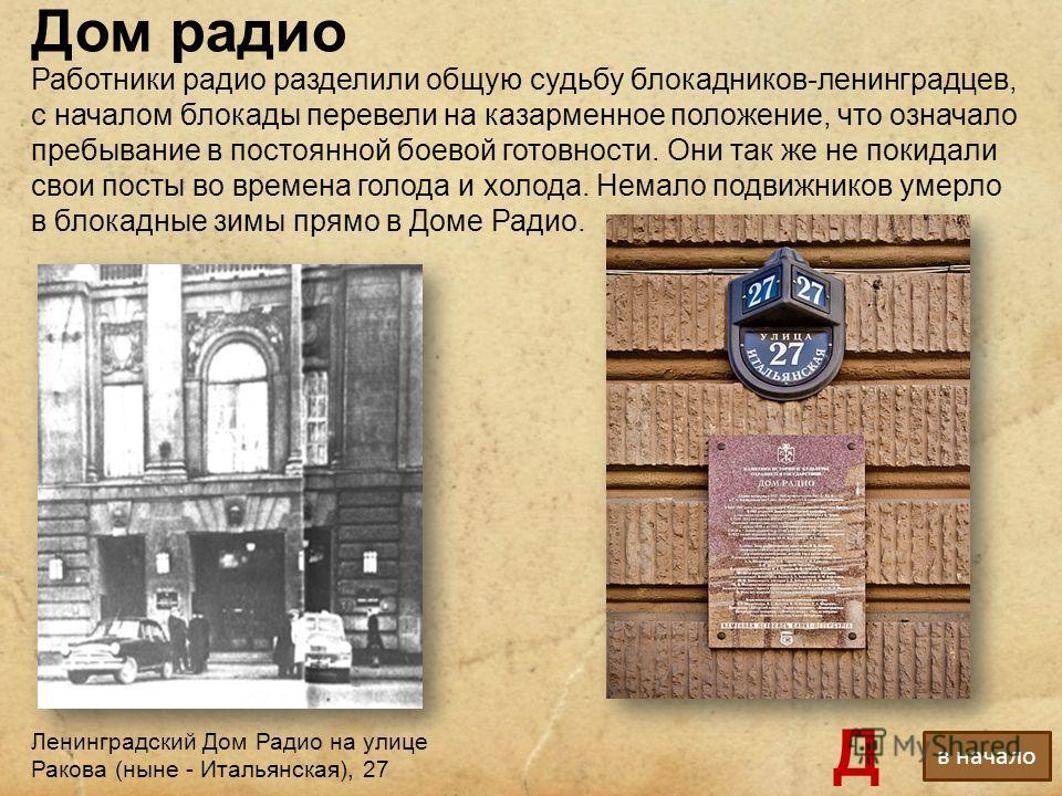 Дом радио Ленинградский Дом Радио на улице Ракова (ныне - Итальянская), 27 Работники радио разделили общую судьбу блокадников-ленинградцев, с началом блокады перевели на казарменное положение, что означало пребывание в постоянной боевой готовности. О