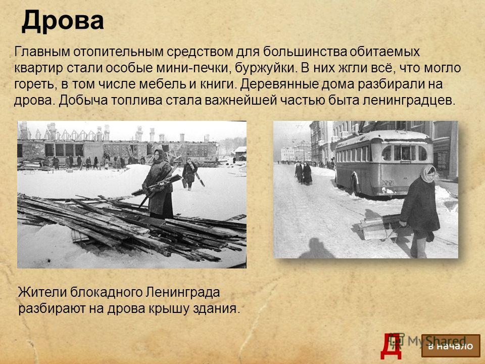 Дрова Жители блокадного Ленинграда разбирают на дрова крышу здания. Главным отопительным средством для большинства обитаемых квартир стали особые мини-печки, буржуйки. В них жгли всё, что могло гореть, в том числе мебель и книги. Деревянные дома разб