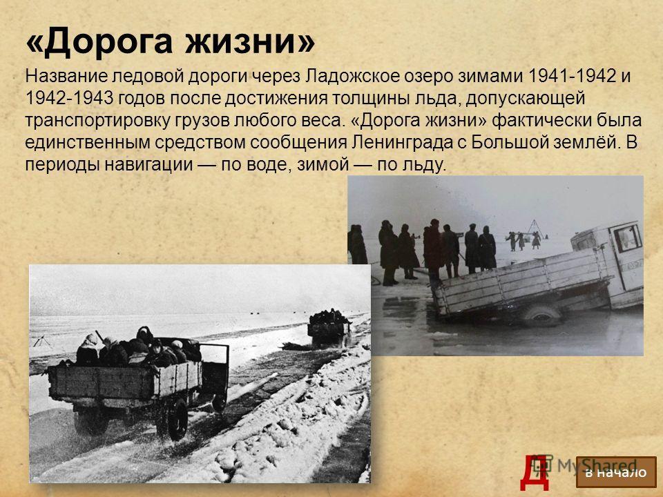 «Дорога жизни» Название ледовой дороги через Ладожское озеро зимами 1941-1942 и 1942-1943 годов после достижения толщины льда, допускающей транспортировку грузов любого веса. «Дорога жизни» фактически была единственным средством сообщения Ленинграда