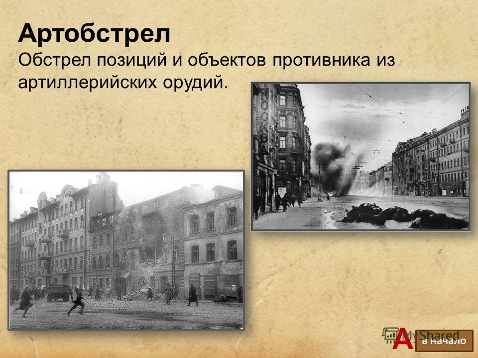 Артобстрел Обстрел позиций и объектов противника из артиллерийских орудий. А в начало