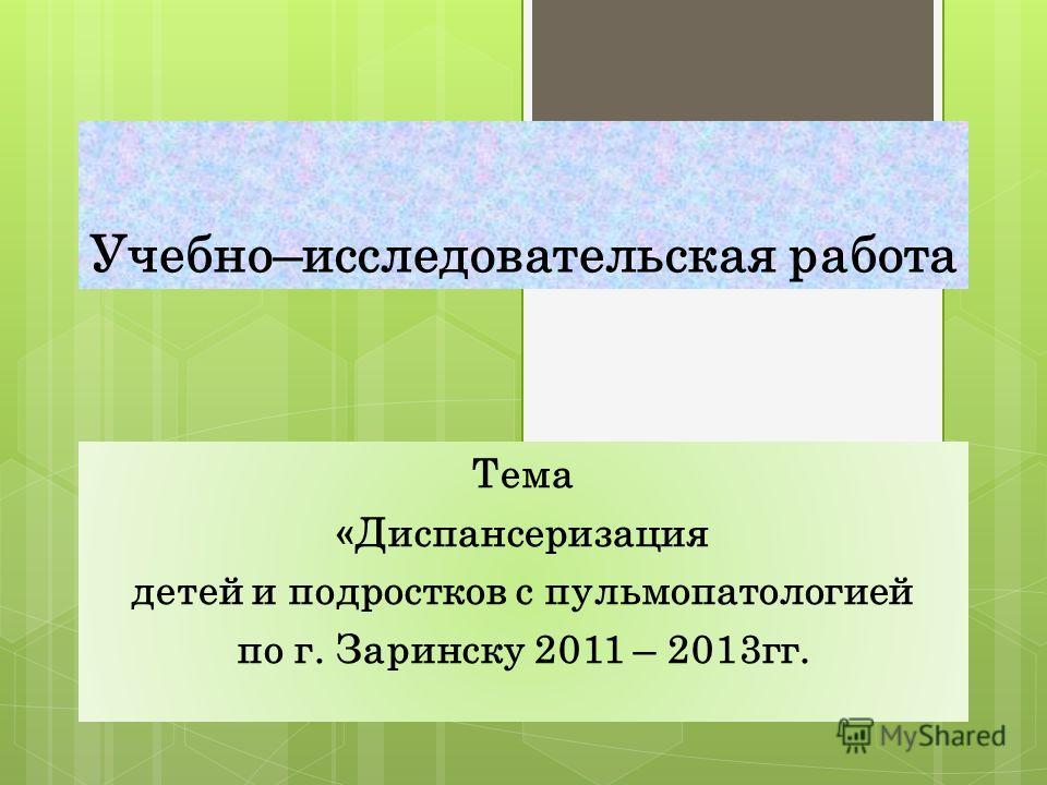 Учебно–исследовательская работа Тема «Диспансеризация детей и подростков с пульмопатологией по г. Заринску 2011 – 2013гг.