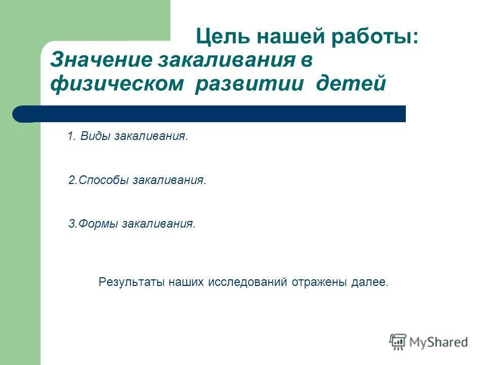 Цель нашей работы: Значение закаливания в физическом развитии детей 1. Виды закаливания. 2.Способы закаливания. 3.Формы закаливания. Результаты наших исследований отражены далее.