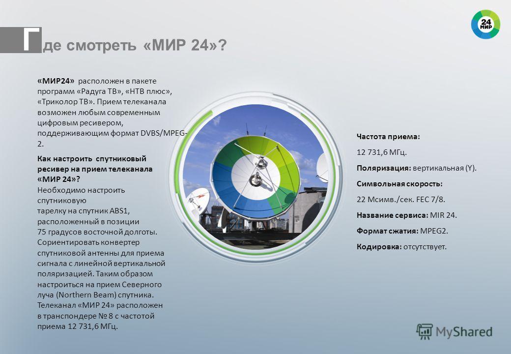«МИР24» расположен в пакете программ «Радуга ТВ», «НТВ плюс», «Триколор ТВ». Прием телеканала возможен любым современным цифровым ресивером, поддерживающим формат DVBS/MPEG 2. Частота приема: 12 731,6 МГц. Поляризация: вертикальная (Y). Символьная