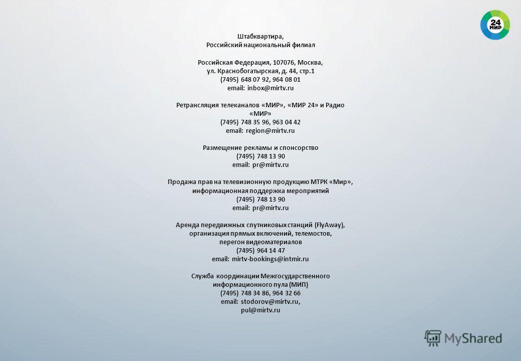 Штабквартира, Российский национальный филиал Российская Федерация, 107076, Москва, ул. Краснобогатырская, д. 44, стр.1 (7495) 648 07 92, 964 08 01 email: inbox@mirtv.ru Ретрансляция телеканалов «МИР», «МИР 24» и Радио «МИР» (7495) 748 35 96, 963