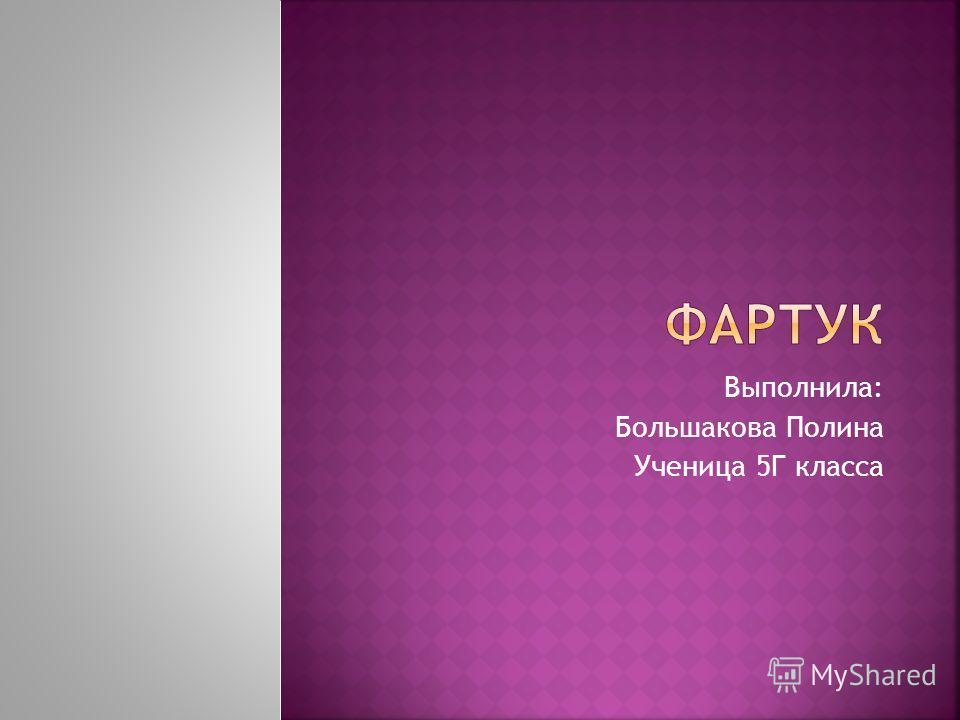 Выполнила: Большакова Полина Ученица 5Г класса