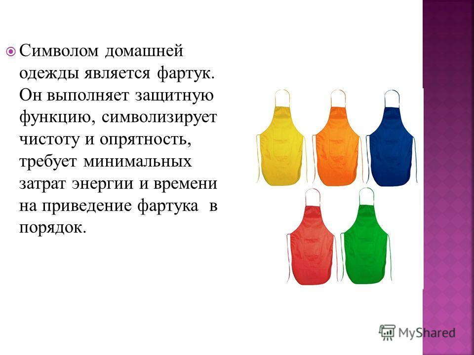 Символом домашней одежды является фартук. Он выполняет защитную функцию, символизирует чистоту и опрятность, требует минимальных затрат энергии и времени на приведение фартука в порядок.