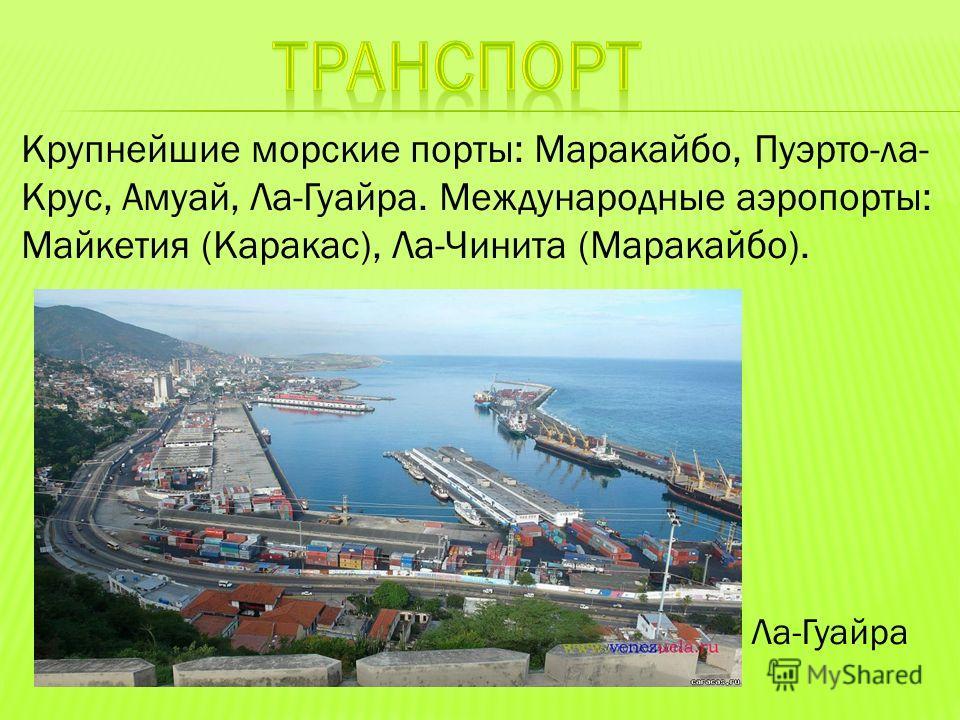 Крупнейшие морские порты: Маракайбо, Пуэрто-ла- Крус, Амуай, Ла-Гуайра. Международные аэропорты: Майкетия (Каракас), Ла-Чинита (Маракайбо). Ла-Гуайра